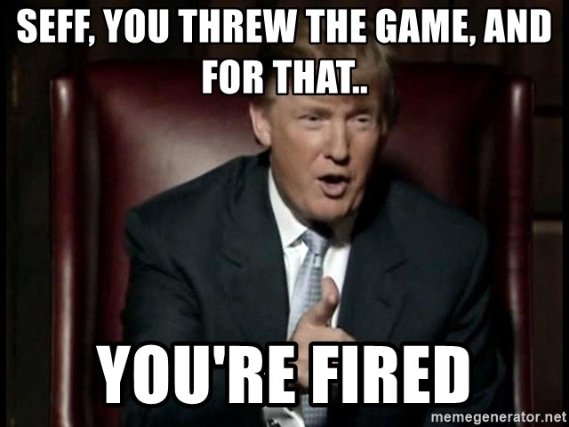 Donald Trump - Seff, you threw the game, and for that.. You're fired