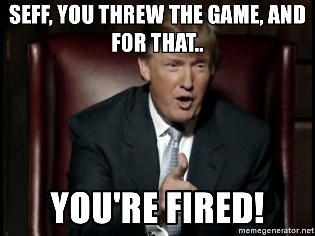 Donald Trump - Seff, you threw the game, and for that.. You're fired!