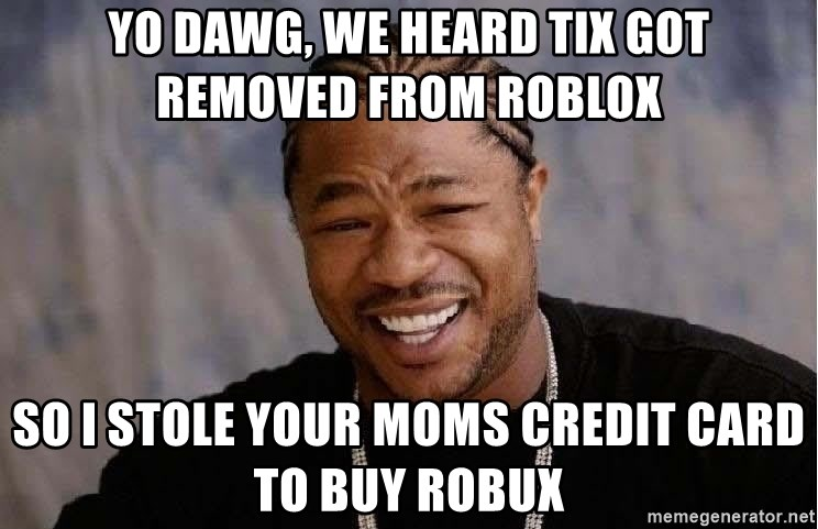Yo Dawg - yo dawg, We heard tix got removed from roblox so i stole your moms credit card to buy robux