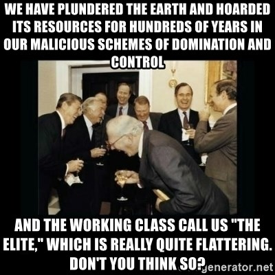 """Rich Men Laughing - We have plundered the earth and hoarded its resources for hundreds of years in our malicious schemes of domination and control And the working class call us """"The elite,"""" which is really quite flattering.  Don't you think so?"""