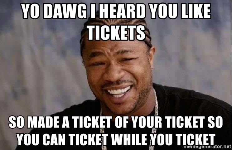 Yo Dawg - yo dawg i heard you like tickets so made a ticket of your ticket so you can ticket while you ticket