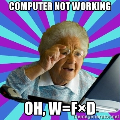 old lady - Computer not working  Oh, w=F×D