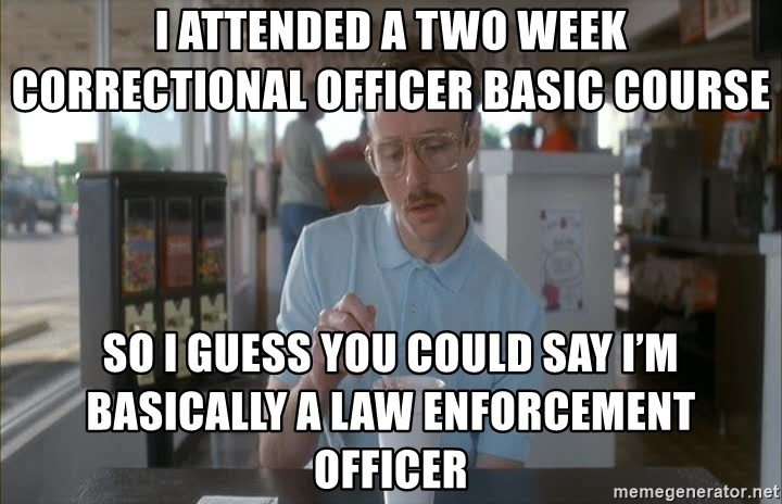 Things are getting pretty Serious (Napoleon Dynamite) - I attended a two week Correctional Officer Basic Course So I guess you could say I'm basically a law enforcement officer
