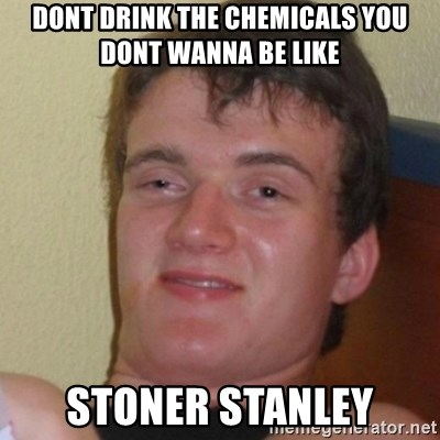 Stoner Stanley - Dont drink the chemicals you dont wanna be like  Stoner Stanley