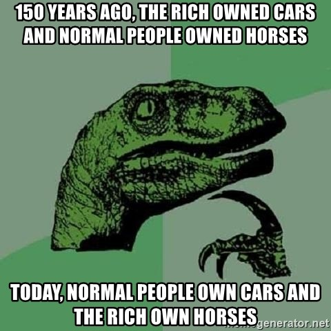 Philosoraptor - 150 years ago, the rich owned cars and normal people owned horses Today, normal people own cars and the rich own horses