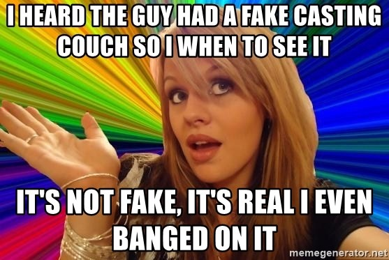 Dumb Blonde - I heard the guy had a fake casting couch so I when to see it It's not fake, it's real I even banged on it