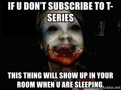 scary meme - If u don't subscribe to t-series This thing will show up in your room when u are sleeping.