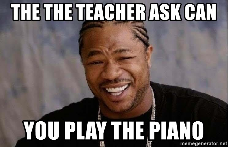 Yo Dawg - the the teacher ask can you play the piano