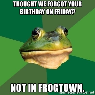 Foul Bachelor Frog - Thought we forgot your birthday on Friday? Not in Frogtown.