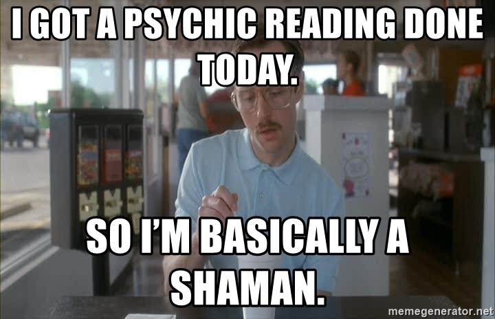 Things are getting pretty Serious (Napoleon Dynamite) - I got a psychic reading done today.  So I'm basically a shaman.