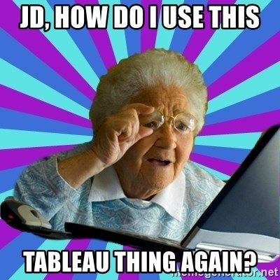 old lady - JD, How do I use this Tableau thing again?