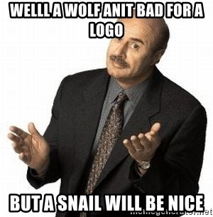 Dr. Phil - welll a wolf anit bad for a logo but a snail will be nice