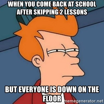 Not sure if troll - when you come back at school after skipping 2 lessons  but everyone is down on the floor