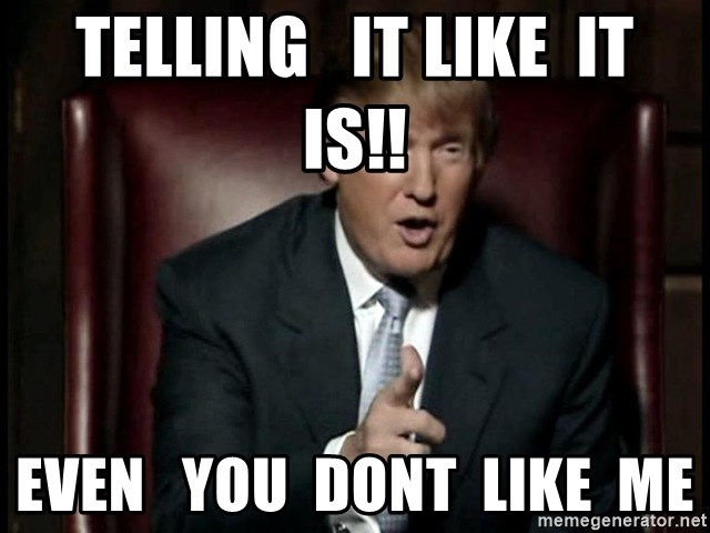 Donald Trump - TELLING   IT LIKE  IT   IS!! even   you  dont  like  me