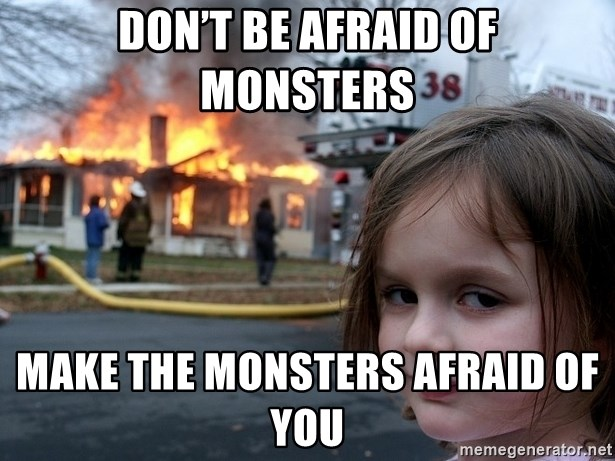 Disaster Girl - Don't be afraid of monsters Make the monsters afraid of you