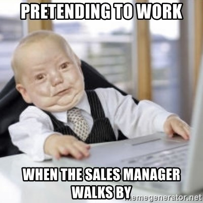 Working Babby - pretending to work when the sales manager walks by