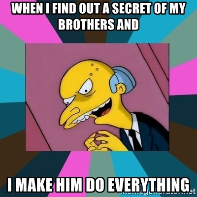 Mr. Burns - When i find out a secret of my brothers and i make him do everything