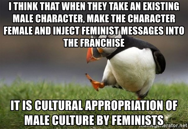 Unpopular Opinion Puffin - I think that when they take an existing male character, make the character female and inject feminist messages into the franchise it is cultural appropriation of male culture by feminists