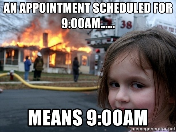 Disaster Girl - An appointment scheduled for 9:00AM...... means 9:00AM