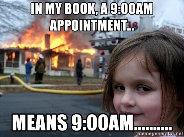 Disaster Girl - In my book, a 9:00AM appointment... means 9:00AM..........