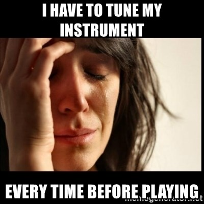 First World Problems - i have to tune my instrument every time before playing