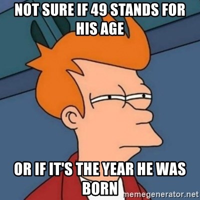 Not sure if troll - Not sure if 49 stands for his age Or if it's the year he was born