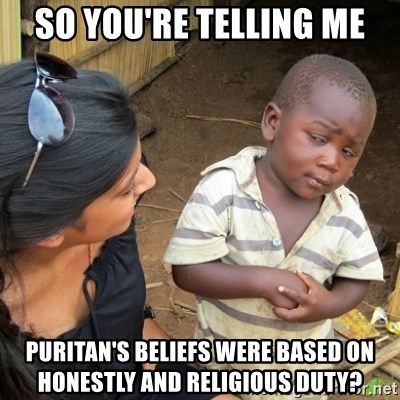 Skeptical 3rd World Kid - so you're telling me puritan's beliefs were based on honestly and religious duty?