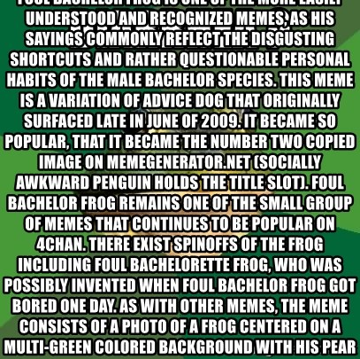 """Foul Bachelor Frog - DIARRHEA ? Foul Bachelor Frog is one of the more easily understood and recognized memes, as his sayings commonly reflect the disgusting shortcuts and rather questionable personal habits of the male bachelor species. This meme is a variation of Advice Dog that originally surfaced late in June of 2009. It became so popular, that it became the number two copied image on memegenerator.net (Socially awkward Penguin holds the title slot). Foul Bachelor Frog remains one of the small group of memes that continues to be popular on 4chan. There exist spinoffs of the Frog including Foul Bachelorette Frog, who was possibly invented when Foul Bachelor Frog got bored one day. As with other memes, the meme consists of a photo of a frog centered on a multi-green colored background with his pearls of wisdom written in text around him. The photograph of the frog used seems to have captured a rather satisfied, slimy looking specimen of former tadpole. Notable quotes from Foul Bachelor Frog include """"Armpits smell like Wolf brand chili – Me gusta"""", as well as """"Microwave food too long – put it in freezer"""". Many people, not just bachelors, can relate to the slovenly antics of Foul Bachelor Frog. People have either been there previously, or know one or more people who exhibit those qualities."""