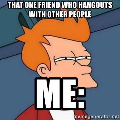Not sure if troll - that one friend who hangouts with other people me: