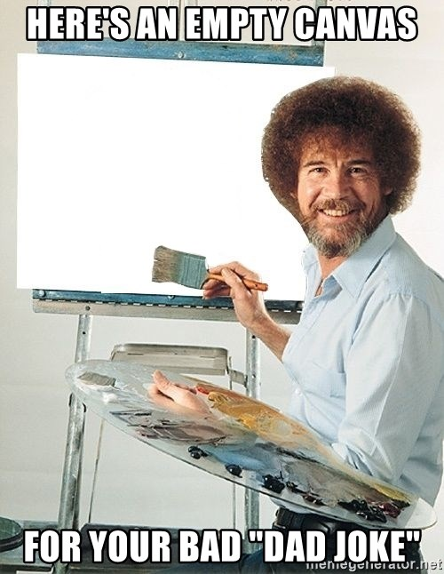 "Bob Ross - Here's an empty canvas For your bad ""dad joke"""