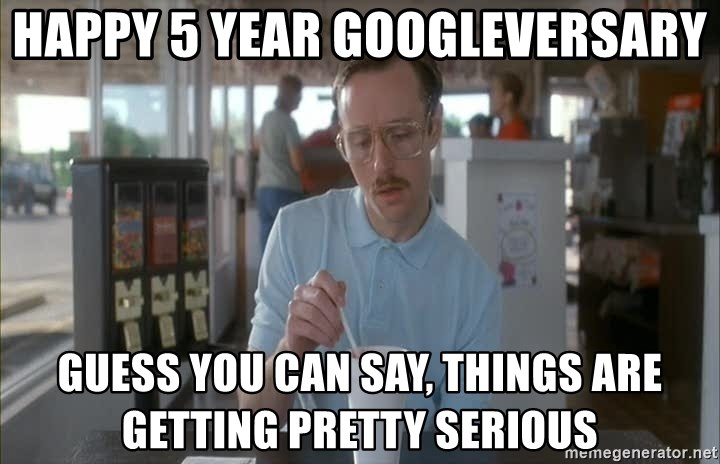 Things are getting pretty Serious (Napoleon Dynamite) - Happy 5 Year Googleversary guess you can say, things are getting pretty serious