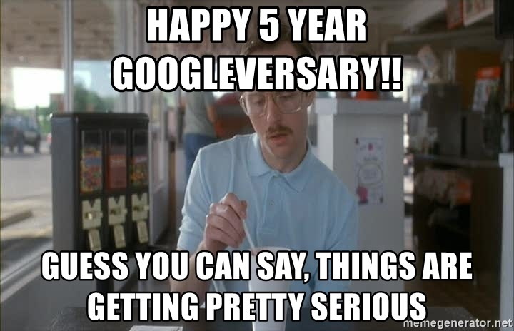 Things are getting pretty Serious (Napoleon Dynamite) - Happy 5 year googleversary!! Guess you can say, things are getting pretty serious
