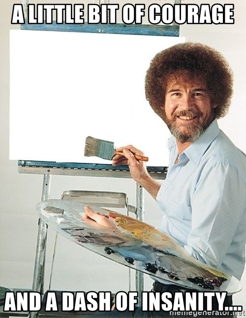 Bob Ross - A little bit of courage and a dash of insanity....
