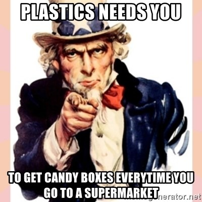 we need you - Plastics needs you To get candy boxes everytime you go to a supermarket