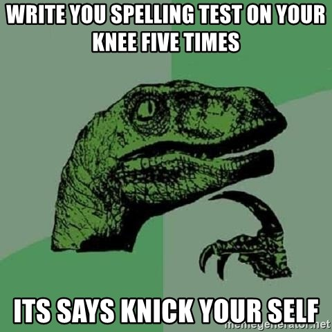 Philosoraptor - write you spelling test on your knee five times its says knick your self