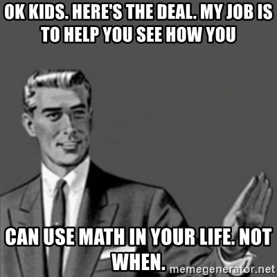 Correction Guy - Ok kids. Here's the deal. My job is to help you see how you can use math in your life. Not when.
