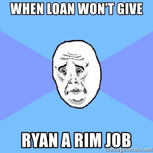 Okay Guy - When Loan won't give  Ryan a rim job