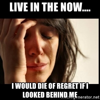 First World Problems - Live in the now.... I would die of regret if I looked behind me
