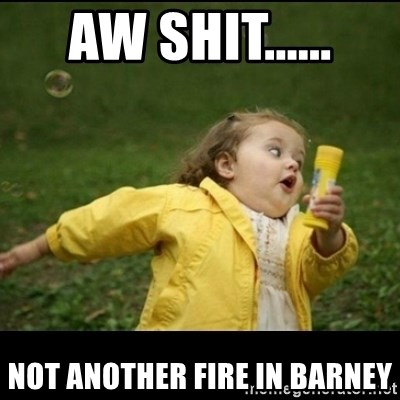 Running girl - Aw shit...... not another fire in Barney