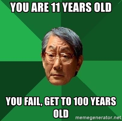 High Expectations Asian Father - You are 11 years old you fail, get to 100 years old