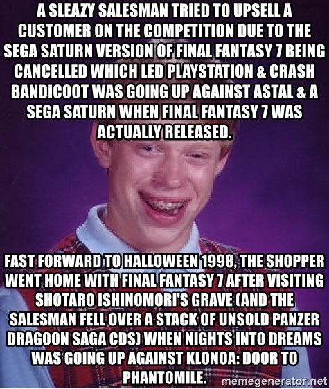 Bad Luck Brian - A sleazy salesman tried to upsell a customer on the competition due to the Sega Saturn version of Final Fantasy 7 being cancelled which led Playstation & Crash Bandicoot was going up against Astal & a SEGA Saturn when Final Fantasy 7 was actually released. Fast forward to Halloween 1998, the shopper went home with Final Fantasy 7 after visiting Shotaro Ishinomori's grave (and the salesman fell over a stack of unsold Panzer Dragoon Saga CDs) when NiGHTS into Dreams was going up against Klonoa: Door to Phantomile.