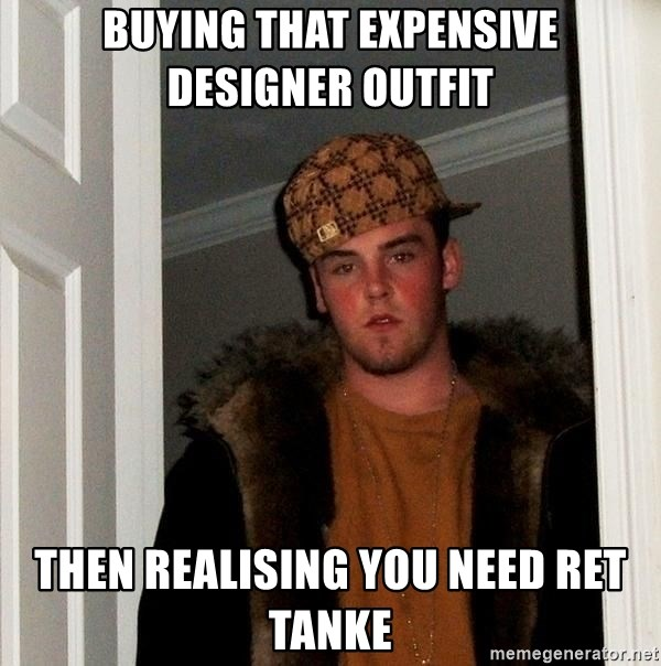 Scumbag Steve - buying that expensive designer outfit then realising you need ret tanke