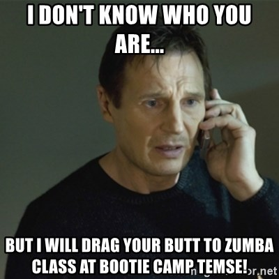 I don't know who you are... - I don't know who you are... but I will drag your butt to Zumba class at Bootie Camp Temse!