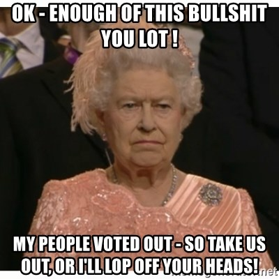 Unimpressed Queen - OK - enough of this Bullshit you lot ! My people voted OUT - so take us out, or I'll lop off your heads!