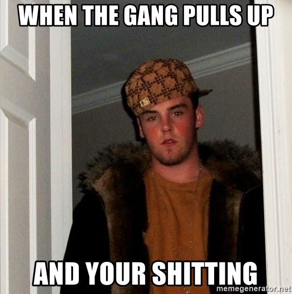 Scumbag Steve - When the gang pulls up And your shitting