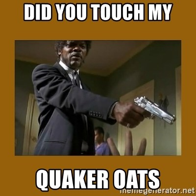say what one more time - did you touch my quaker oats