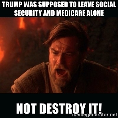 "Obi Wan Kenobi ""You were my brother!"" - Trump was supposed to leave social security and Medicare alone Not destroy it!"