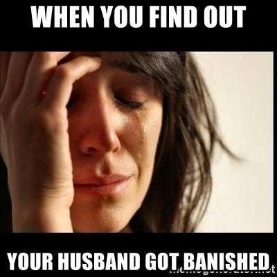 First World Problems - when you find out your husband got banished