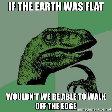 Philosoraptor - if the earth was flat wouldn't we be able to walk off the edge