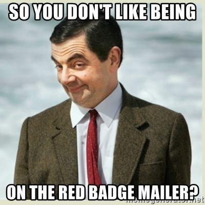 MR bean - So you don't like being  on the RED BADGE mailer?